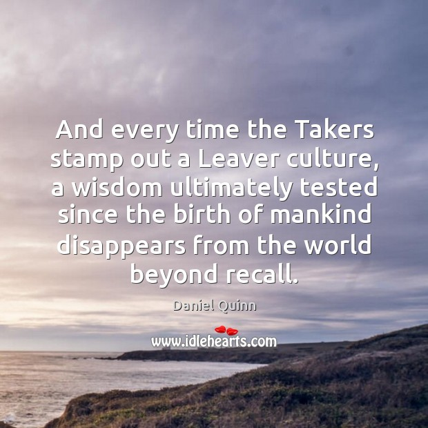 And every time the Takers stamp out a Leaver culture, a wisdom Daniel Quinn Picture Quote