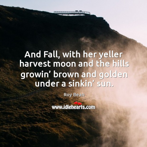 And fall, with her yeller harvest moon and the hills growin' brown and golden under a sinkin' sun. Image