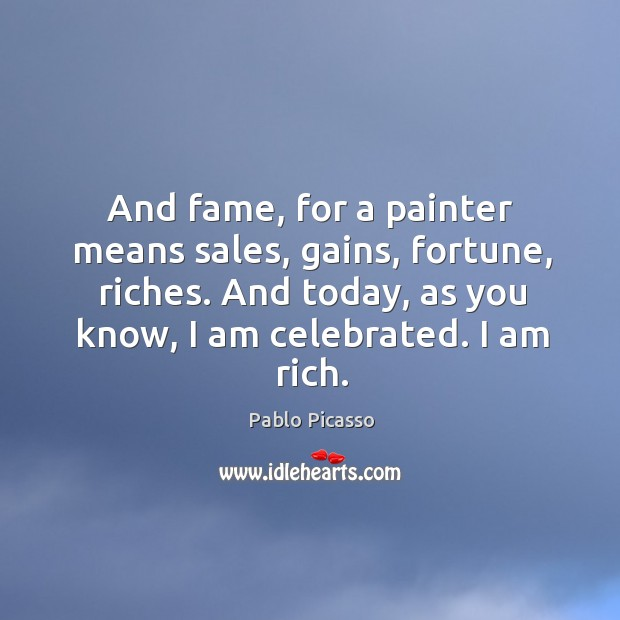 Image, And fame, for a painter means sales, gains, fortune, riches. And today,