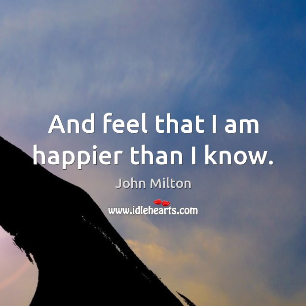 And feel that I am happier than I know. John Milton Picture Quote