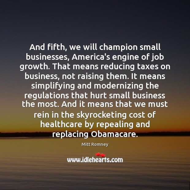And fifth, we will champion small businesses, America's engine of job growth. Mitt Romney Picture Quote