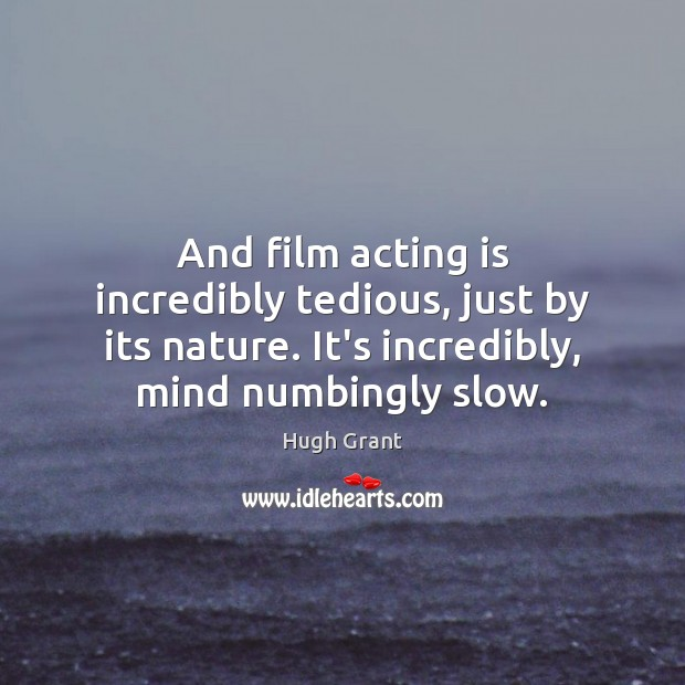 And film acting is incredibly tedious, just by its nature. It's incredibly, Acting Quotes Image