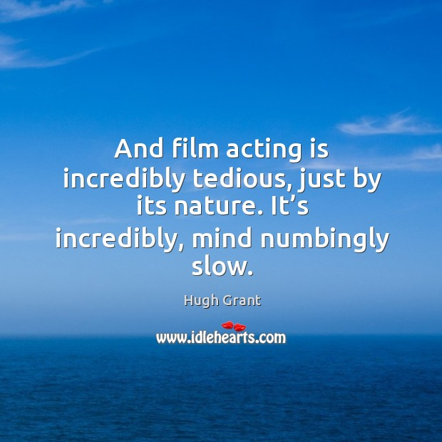 And film acting is incredibly tedious, just by its nature. It's incredibly, mind numbingly slow. Hugh Grant Picture Quote