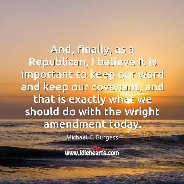 And, finally, as a republican, I believe it is important to keep our word and keep our covenant Michael C. Burgess Picture Quote