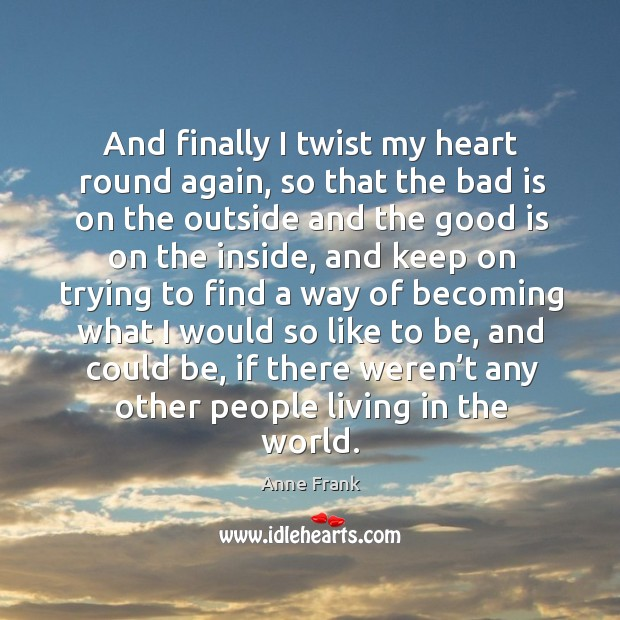 And finally I twist my heart round again, so that the bad is on the outside and the good is on the inside Image