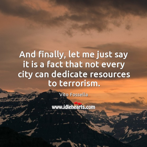 And finally, let me just say it is a fact that not every city can dedicate resources to terrorism. Image