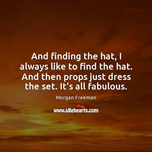 And finding the hat, I always like to find the hat. And Morgan Freeman Picture Quote