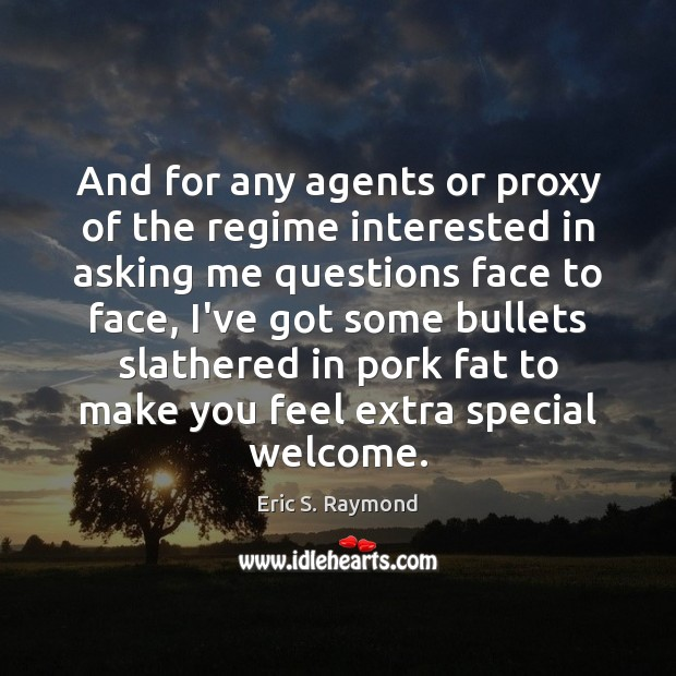 And for any agents or proxy of the regime interested in asking Eric S. Raymond Picture Quote