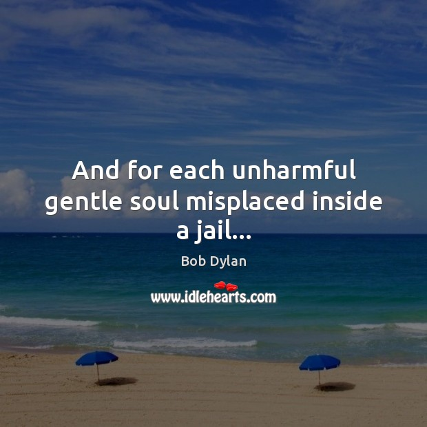 And for each unharmful gentle soul misplaced inside a jail… Bob Dylan Picture Quote