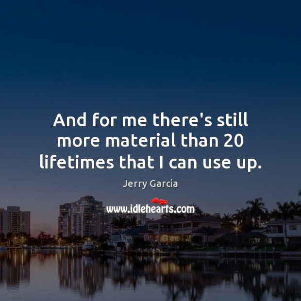 And for me there's still more material than 20 lifetimes that I can use up. Image