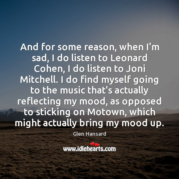 And for some reason, when I'm sad, I do listen to Leonard Glen Hansard Picture Quote