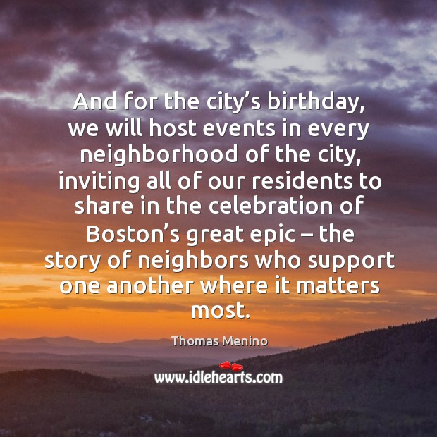 And for the city's birthday, we will host events in every neighborhood of the city Thomas Menino Picture Quote