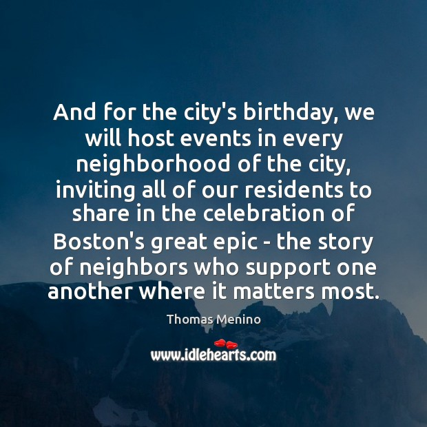 And for the city's birthday, we will host events in every neighborhood Thomas Menino Picture Quote