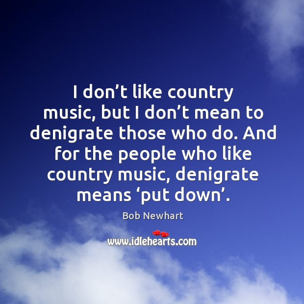 And for the people who like country music, denigrate means 'put down'. Image