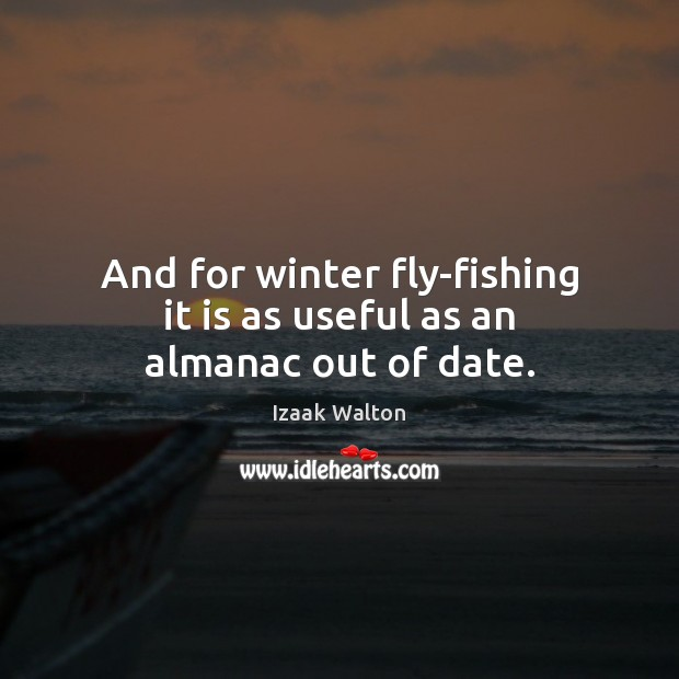 And for winter fly-fishing it is as useful as an almanac out of date. Izaak Walton Picture Quote