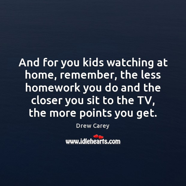 And for you kids watching at home, remember, the less homework you Image