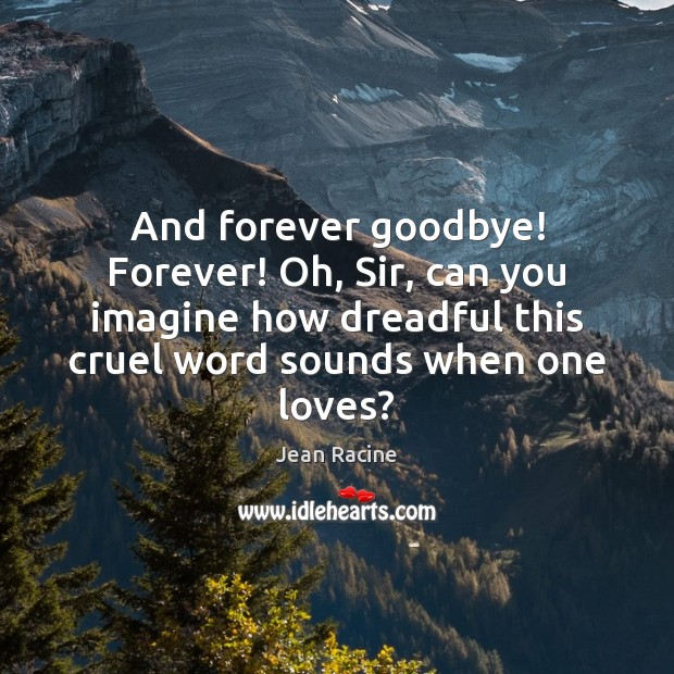 And forever goodbye! Forever! Oh, Sir, can you imagine how dreadful this Image
