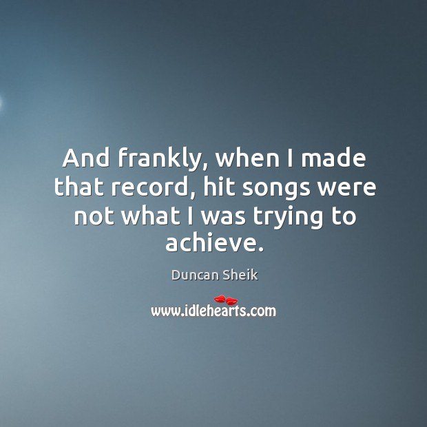 And frankly, when I made that record, hit songs were not what I was trying to achieve. Duncan Sheik Picture Quote