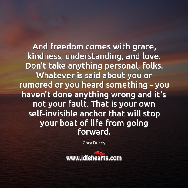 And freedom comes with grace, kindness, understanding, and love. Don't take anything Image