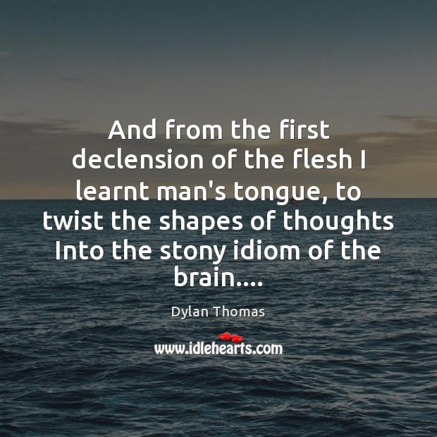 And from the first declension of the flesh I learnt man's tongue, Dylan Thomas Picture Quote