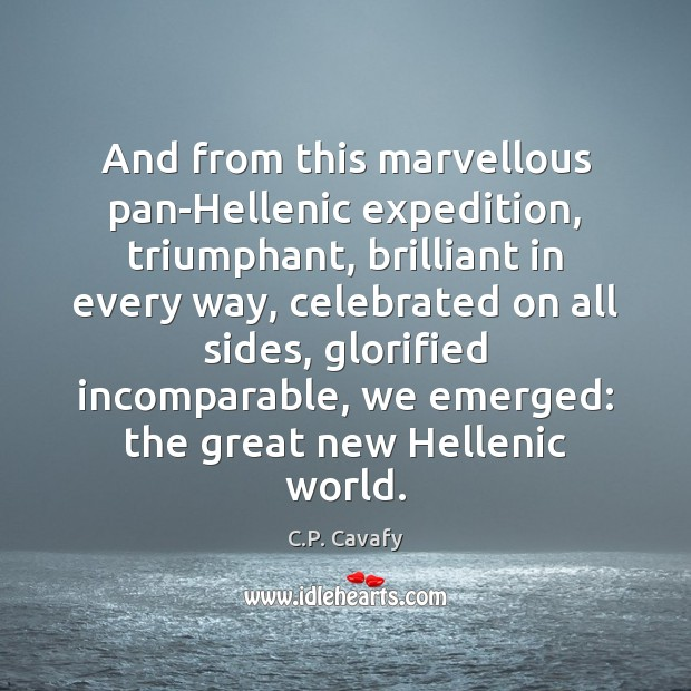 And from this marvellous pan-Hellenic expedition, triumphant, brilliant in every way, celebrated C.P. Cavafy Picture Quote