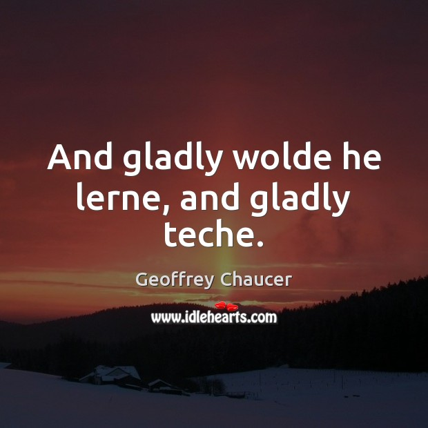 And gladly wolde he lerne, and gladly teche. Geoffrey Chaucer Picture Quote