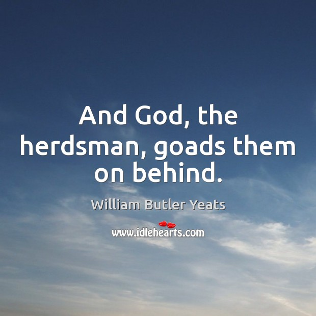 Image, And God, the herdsman, goads them on behind.