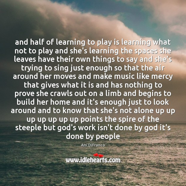 And half of learning to play is learning what not to play Ani DiFranco Picture Quote