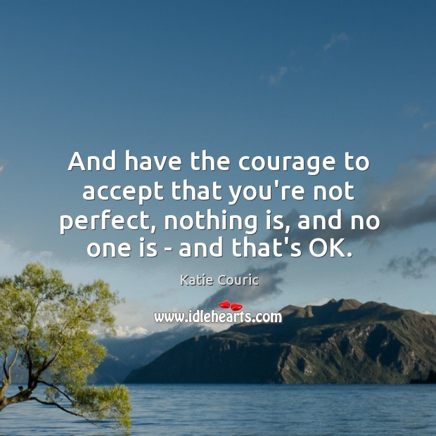 And have the courage to accept that you're not perfect, nothing is, Katie Couric Picture Quote