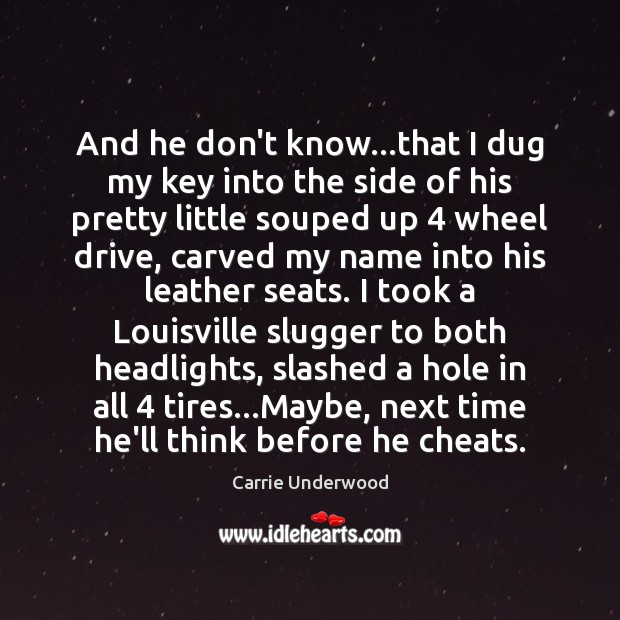 And he don't know…that I dug my key into the side Carrie Underwood Picture Quote