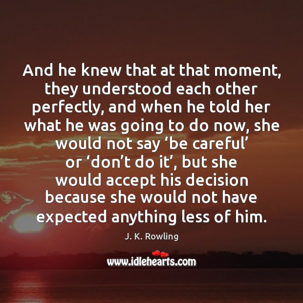 And he knew that at that moment, they understood each other perfectly, J. K. Rowling Picture Quote