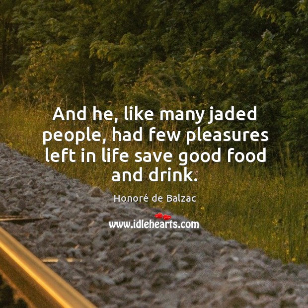 And he, like many jaded people, had few pleasures left in life save good food and drink. Image