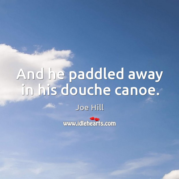 And he paddled away in his douche canoe. Joe Hill Picture Quote