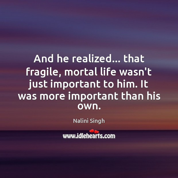 And he realized… that fragile, mortal life wasn't just important to him. Nalini Singh Picture Quote