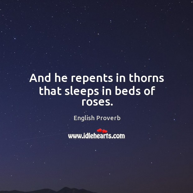 And he repents in thorns that sleeps in beds of roses. English Proverbs Image