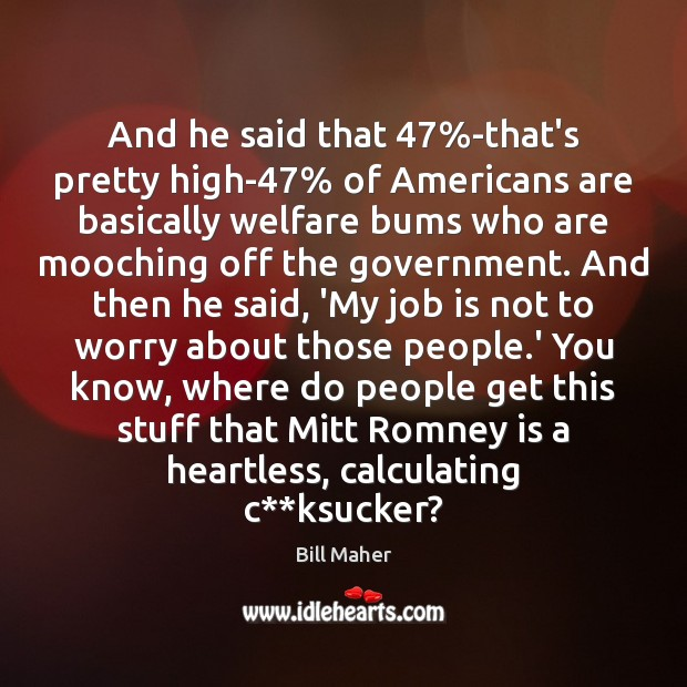 And he said that 47%-that's pretty high-47% of Americans are basically welfare Image
