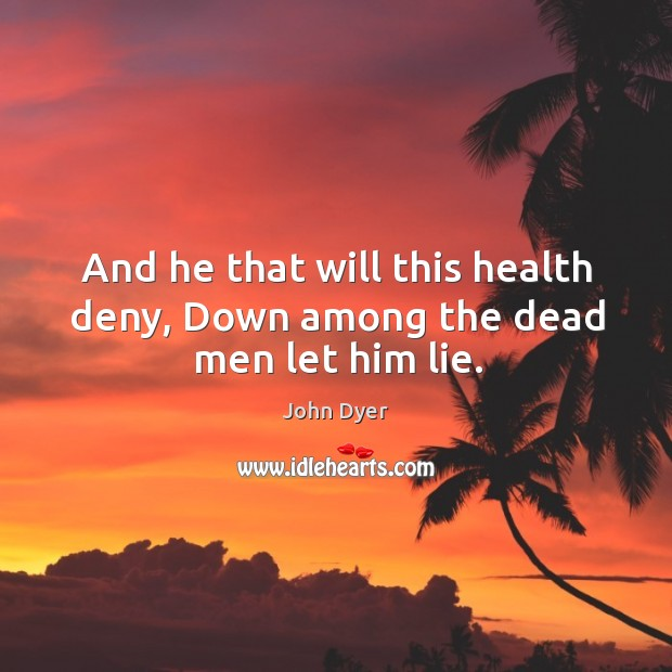 And he that will this health deny, Down among the dead men let him lie. Image