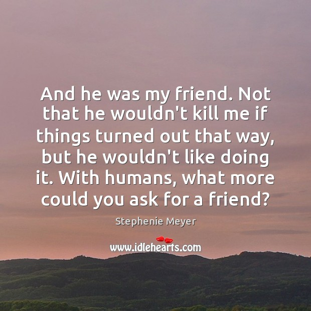 And he was my friend. Not that he wouldn't kill me if Stephenie Meyer Picture Quote