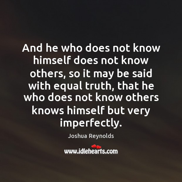 And he who does not know himself does not know others, so Joshua Reynolds Picture Quote