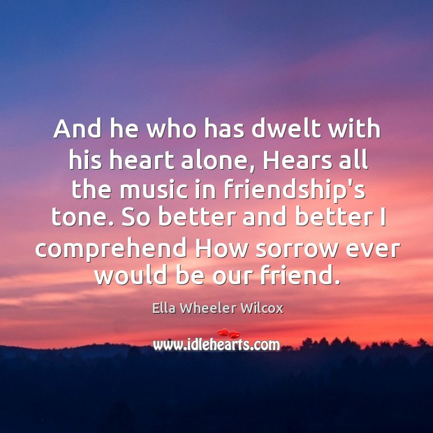 And he who has dwelt with his heart alone, Hears all the Image