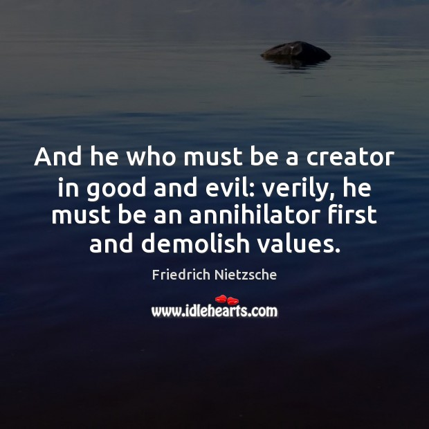 Image, And he who must be a creator in good and evil: verily,