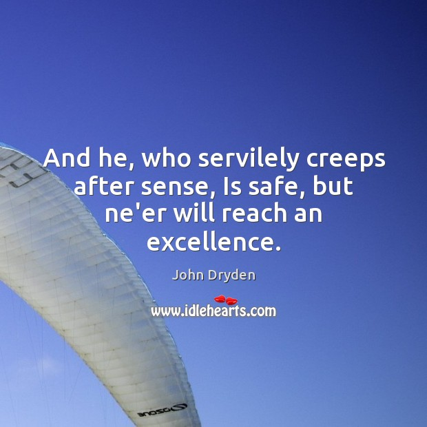 And he, who servilely creeps after sense, Is safe, but ne'er will reach an excellence. John Dryden Picture Quote