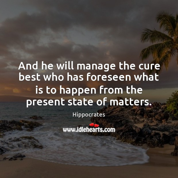 And he will manage the cure best who has foreseen what is Hippocrates Picture Quote