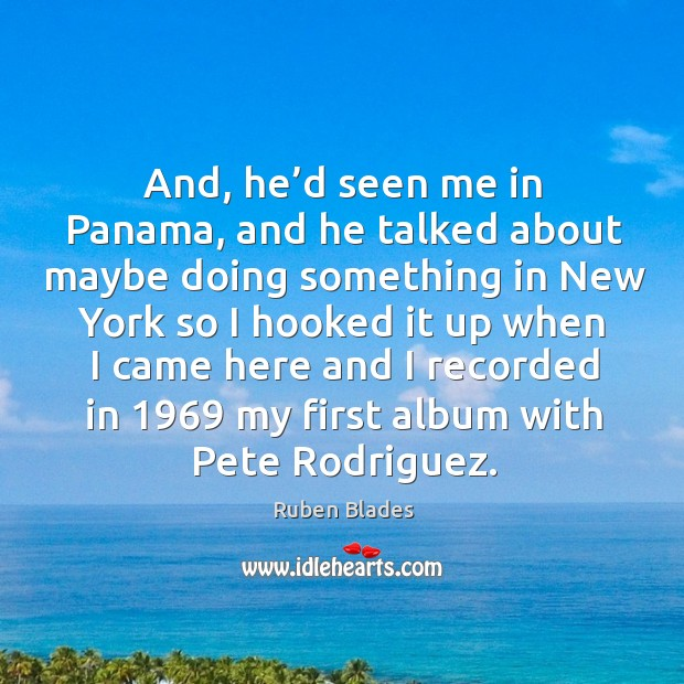And, he'd seen me in panama, and he talked about maybe doing something in Ruben Blades Picture Quote