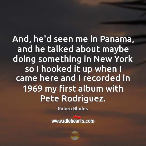 And, he'd seen me in Panama, and he talked about maybe doing Ruben Blades Picture Quote