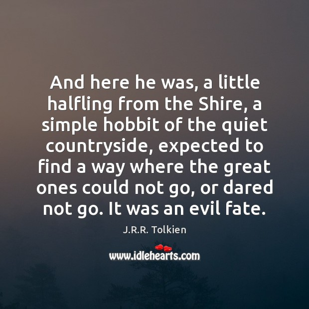 And here he was, a little halfling from the Shire, a simple J.R.R. Tolkien Picture Quote