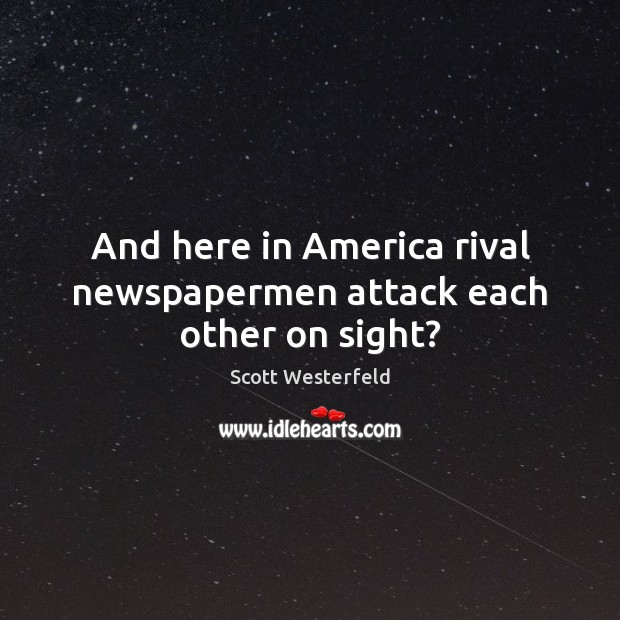 And here in America rival newspapermen attack each other on sight? Image