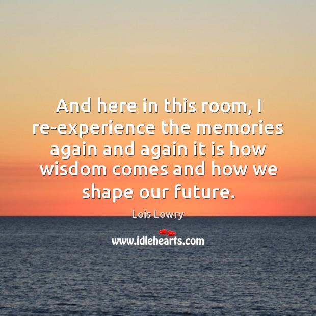 And here in this room, I re-experience the memories again and again Lois Lowry Picture Quote