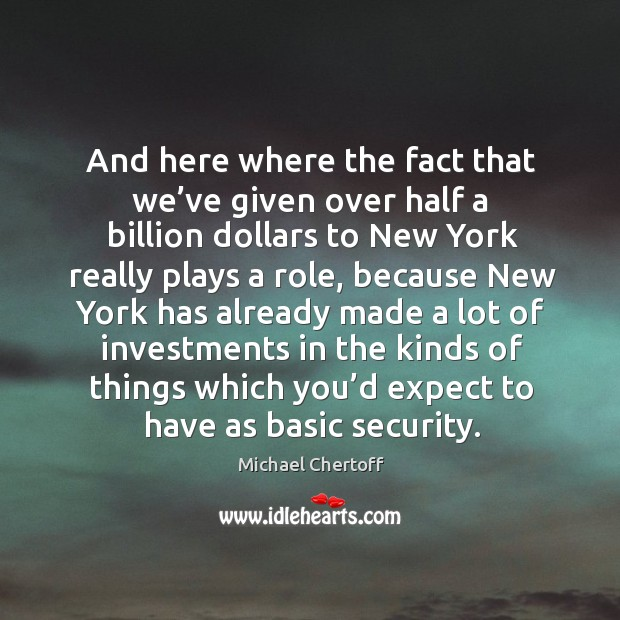 And here where the fact that we've given over half a billion dollars to new york Michael Chertoff Picture Quote