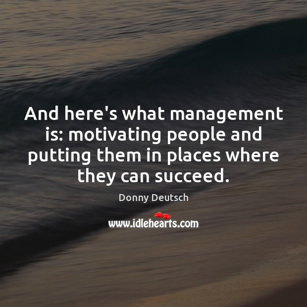 And here's what management is: motivating people and putting them in places Management Quotes Image